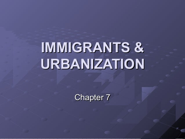 IMMIGRANTS &IMMIGRANTS & URBANIZATIONURBANIZATION Chapter 7Chapter 7