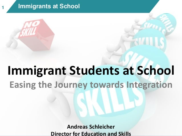 11 Immigrants at School Immigrant Students at School Easing the Journey towards Integration Andreas Schleicher Director fo...