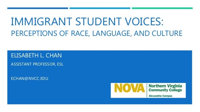 IMMIGRANT STUDENT VOICES: PERCEPTIONS OF RACE, LANGUAGE, AND CULTURE ELISABETH L. CHAN ASSISTANT PROFESSOR, ESL ECHAN@NVCC...