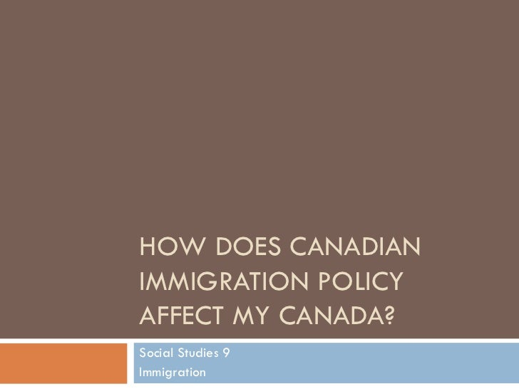 HOW DOES CANADIAN IMMIGRATION POLICY AFFECT MY CANADA? Social Studies 9 Immigration