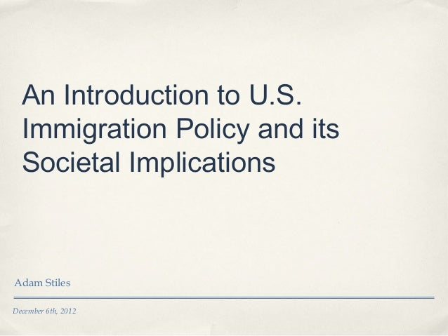 An Introduction to U.S.  Immigration Policy and its  Societal ImplicationsAdam StilesDecember 6th, 2012