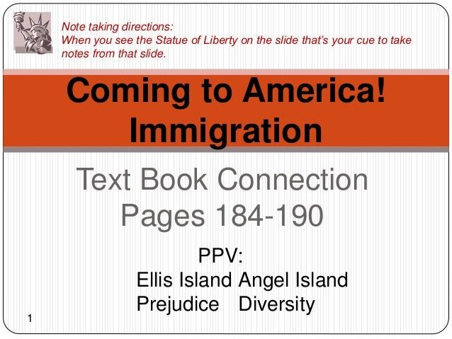 Text Book Connection Pages 184-190 Coming to America! Immigration PPV: Ellis Island Angel Island Prejudice Diversity Note ...