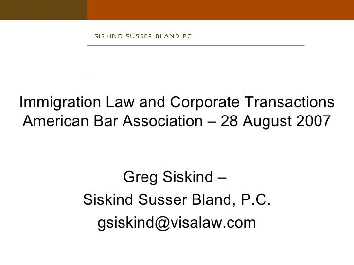Immigration Law and Corporate Transactions American Bar Association – 28 August 2007 Greg Siskind –  Siskind Susser Bland,...