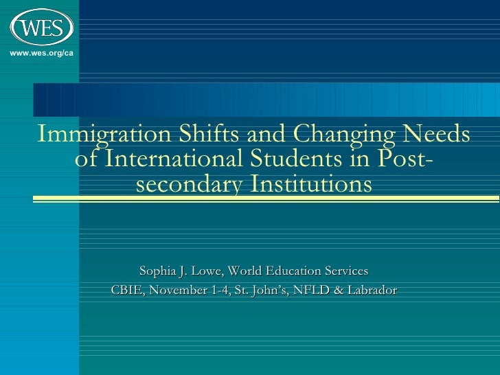 Immigration Shifts and Changing Needs of International Students in Post-secondary Institutions Sophia J. Lowe, World Educa...