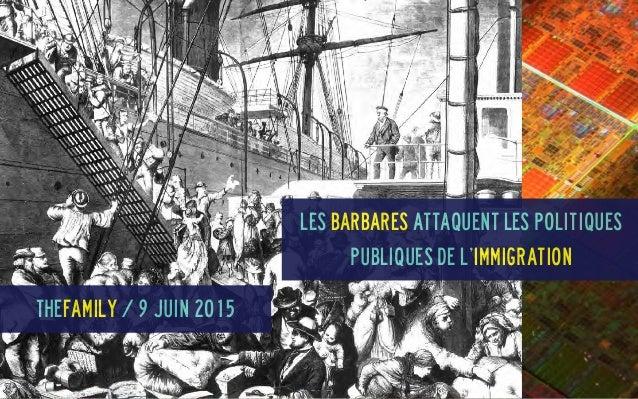 Les Barbares attaquent les politiques publiques de l'immigration TheFamily / 9 juin 2015