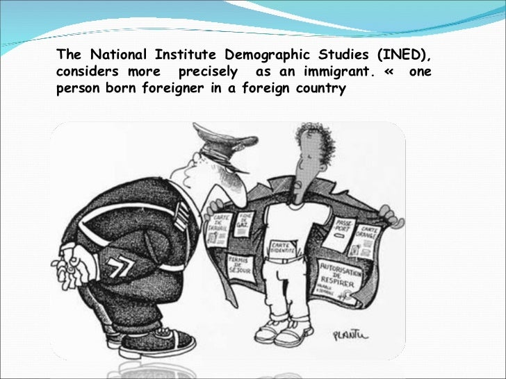 <ul><ul><li>The National Institute Demographic Studies (INED), considers more  precisely  as an immigrant. «  one person b...