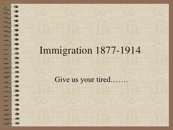 Immigration 1877-1914   Give us your tired…….