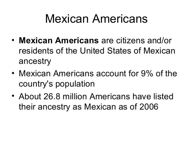 Mexican Americans • Most were Mexican Americans who arrived in the Southwest in the mid 1800s while others were descendant...
