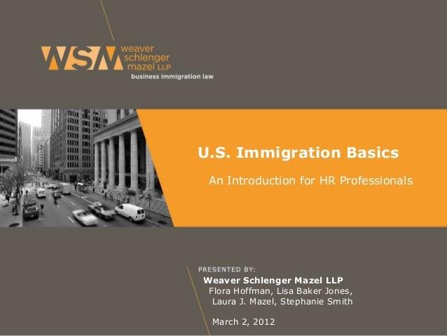 U.S. Immigration Basics An Introduction for HR Professionals  Weaver Schlenger Mazel LLP Flora Hoffman, Lisa Baker Jones, ...