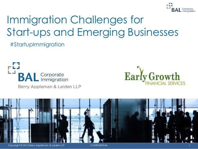 CONFIDENTIAL 1Copyright © 2015 Berry Appleman & Leiden LLP Immigration Challenges for Start-ups and Emerging Businesses #S...