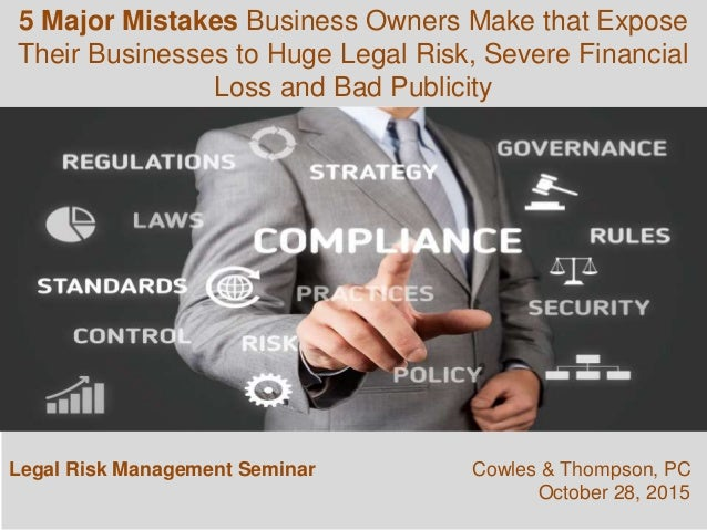 Legal Risk Management Seminar Cowles & Thompson, PC October 28, 2015 5 Major Mistakes Business Owners Make that Expose The...