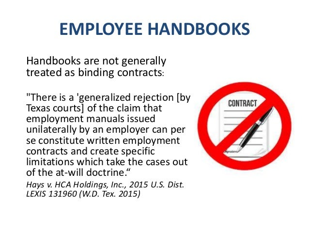 EMPLOYEE HANDBOOKS Handbooks are generally not binding on the employer. They are nothing more than a guideline. If the emp...