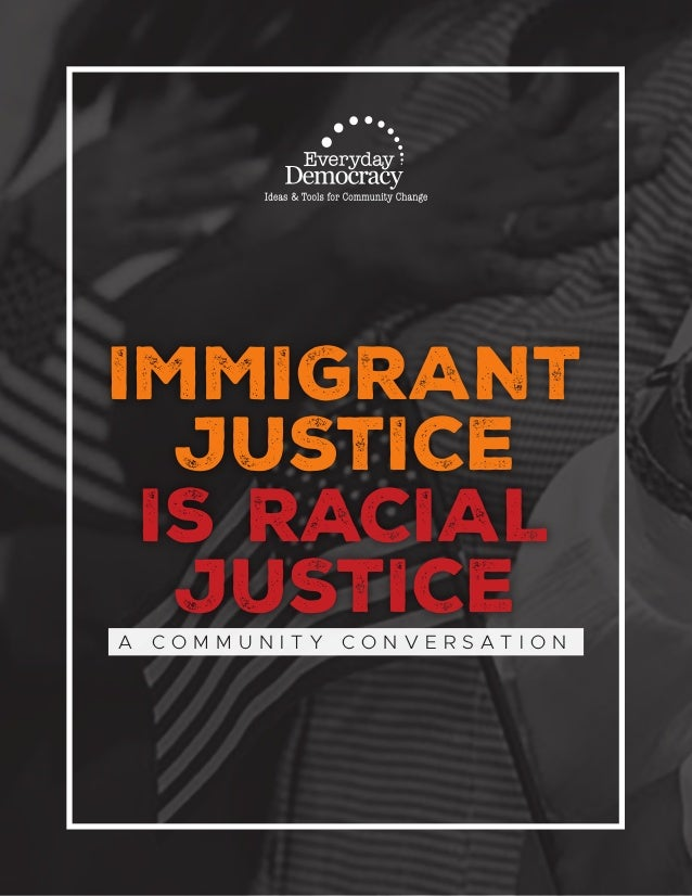 IMMIGRANT jUSTICE IS RACIAL jUSTICE A C O M M U N I T Y C O N V E R S A T I O N