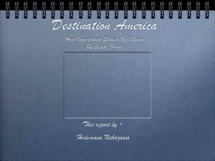 Destination America  How Immigration Shaped Our Nation         By Celeste Fraser         This report by・      Hidemasa Nak...