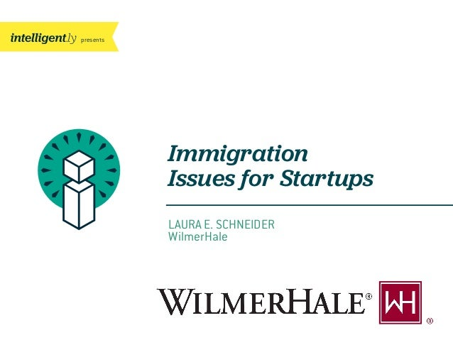 presents  Immigration Issues for Startups LAURA E. SCHNEIDER WilmerHale