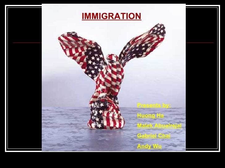 IMMIGRATION Presents by: Huong Ha Malek Abualrejal Gabriel Chai Andy Wu