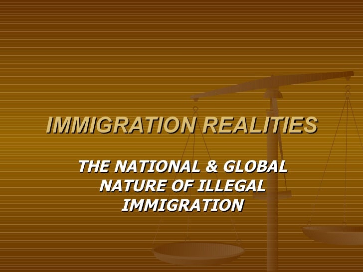 IMMIGRATION REALITIES THE NATIONAL & GLOBAL NATURE OF ILLEGAL IMMIGRATION