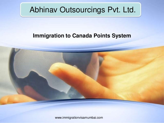 Abhinav Outsourcings Pvt. Ltd. www.immigrationvisamumbai.com Immigration to Canada Points System
