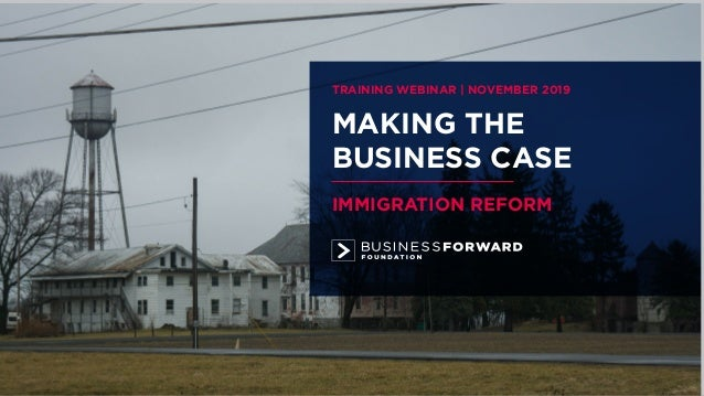 MAKING THE BUSINESS CASE IMMIGRATION REFORM TRAINING WEBINAR | NOVEMBER 2019