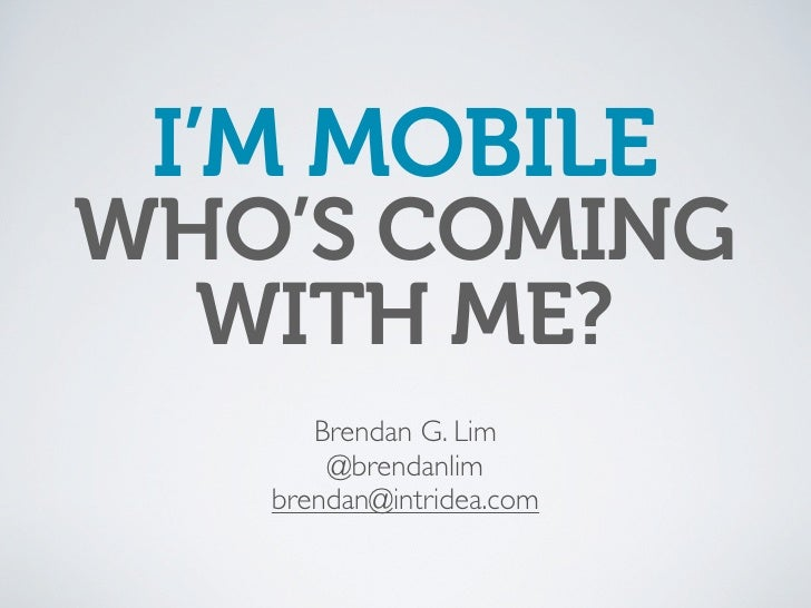 I'M MOBILE WHO'S COMING   WITH ME?       Brendan G. Lim        @brendanlim    brendan@intridea.com