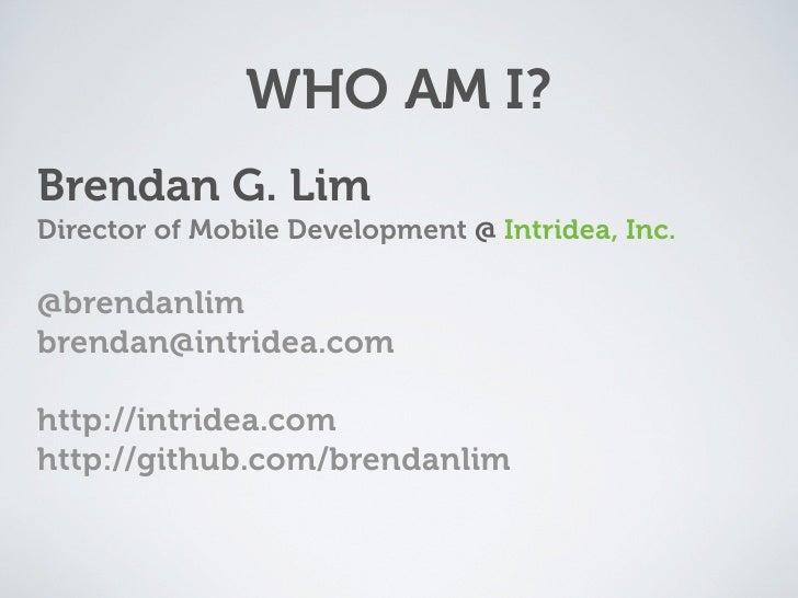 WHO AM I? Brendan G. Lim Director of Mobile Development @ Intridea, Inc.  @brendanlim brendan@intridea.com  http://intride...