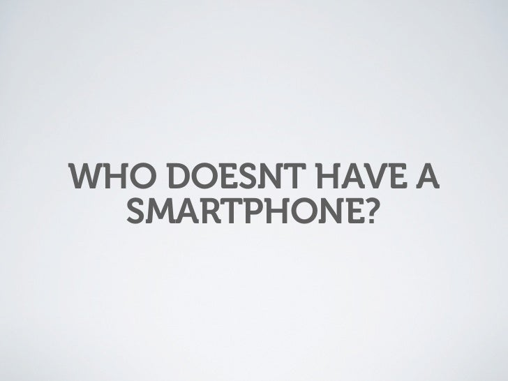 WHO DOESNT HAVE A   SMARTPHONE?