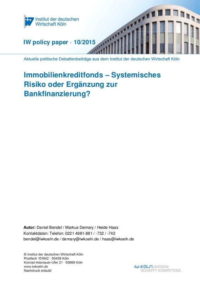 Immobilienkreditfonds – Systemisches Risiko oder Ergänzung zur Bankfinanzierung? IW policy paper · 10/2015 Autor: Daniel B...