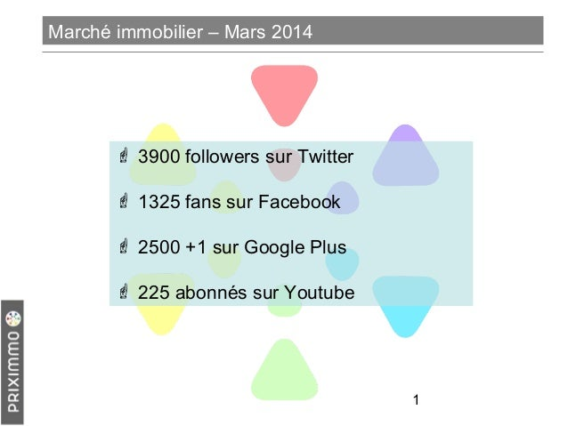 1 Marché immobilier – Mars 2014  3900 followers sur Twitter  1325 fans sur Facebook  2500 +1 sur Google Plus  225 abon...