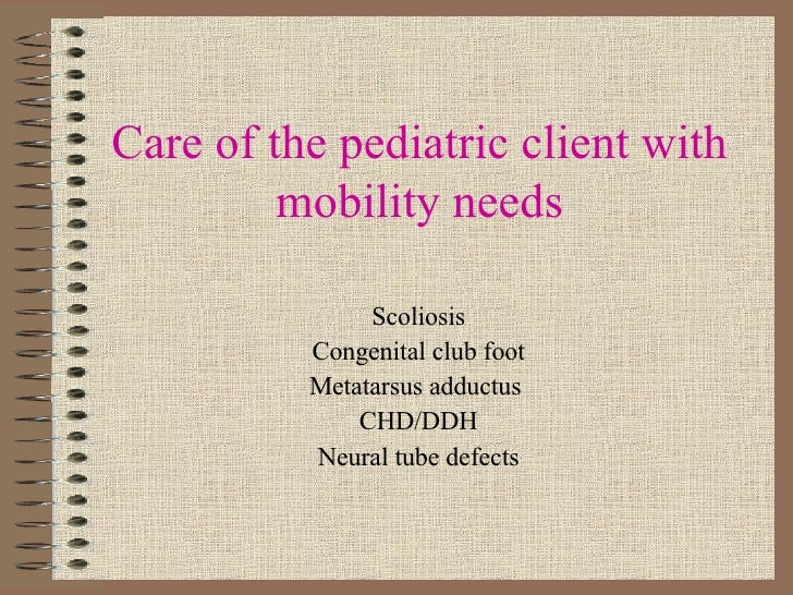 Care of the pediatric client with mobility needs Scoliosis Congenital club foot Metatarsus adductus  CHD/DDH Neural tube d...