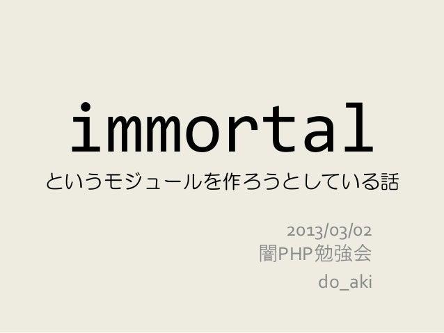 immortalというモジュールを作ろうとしている話            2013/03/02          闇PHP勉強会               do_aki