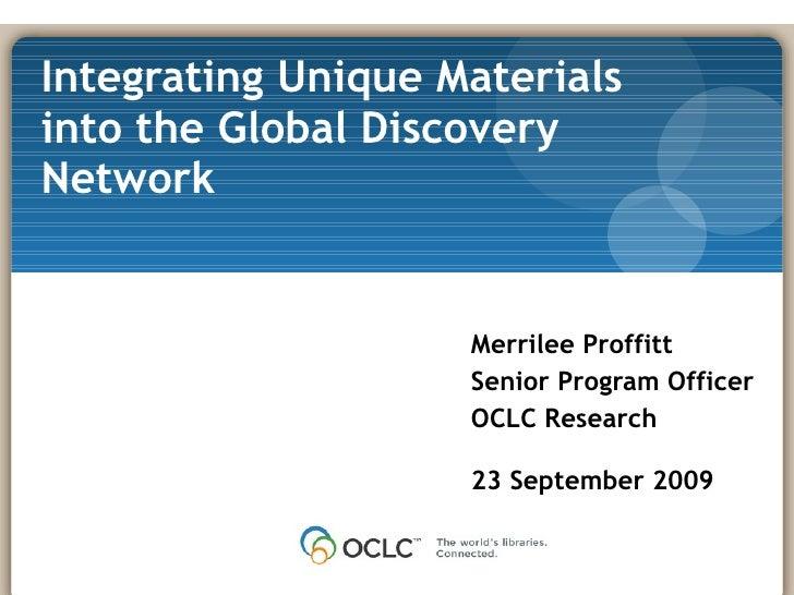 Merrilee Proffitt Senior Program Officer OCLC Research 23 September 2009 Integrating Unique Materials into the Global Disc...