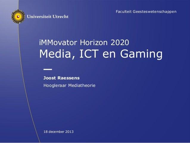 Faculteit Geesteswetenschappen  iMMovator Horizon 2020  Media, ICT en Gaming Joost Raessens Hoogleraar Mediatheorie  18 de...