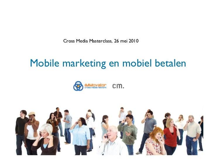 Cross Media Masterclass, 26 mei 2010    Mobile marketing en mobiel betalen
