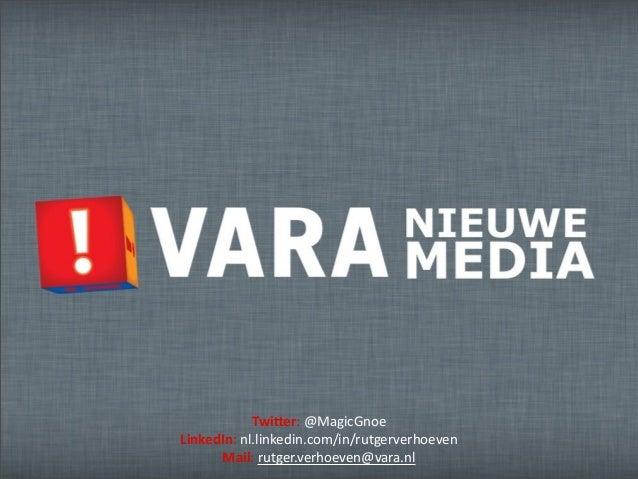Twi$er:  @MagicGnoe LinkedIn:  nl.linkedin.com/in/rutgerverhoeven Mail:  rutger.verhoeven@vara.nl
