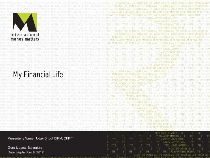 My Financial LifePresenter's Name : Uday Dhoot CIPM, CFPCMGuru & Jana, BangaloreDate: September 8, 2012