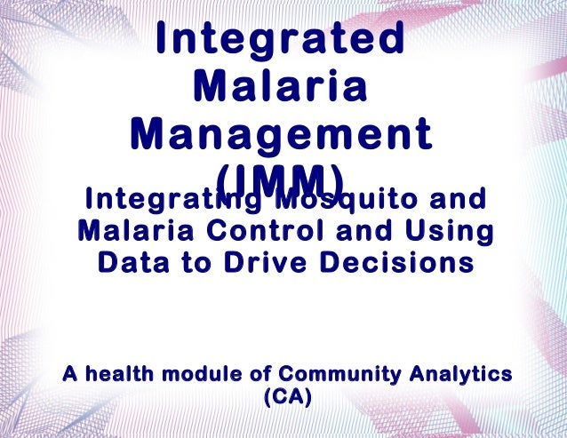 Integrated       Malaria    Management         (IMM) Integrating Mosquito and Malaria Control and Using  Data to Drive Dec...