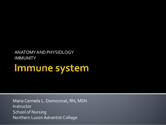 ANATOMY AND PHYSIOLOGYIMMUNITYMaria Carmela L. Domocmat, RN, MSNInstructorSchool of NursingNorthern Luzon Adventist College