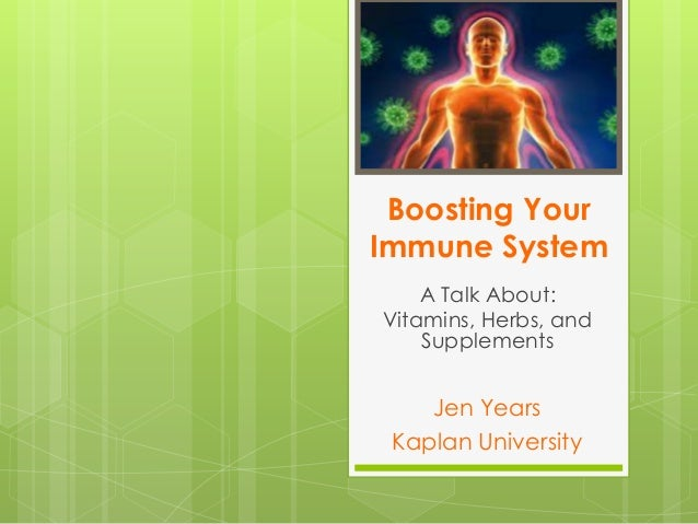 Boosting Your Immune System A Talk About: Vitamins, Herbs, and Supplements  Jen Years Kaplan University