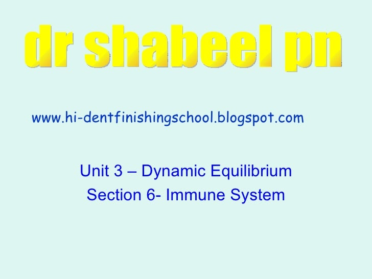 Unit 3 – Dynamic Equilibrium Section 6- Immune System www.hi-dentfinishingschool.blogspot.com dr shabeel pn