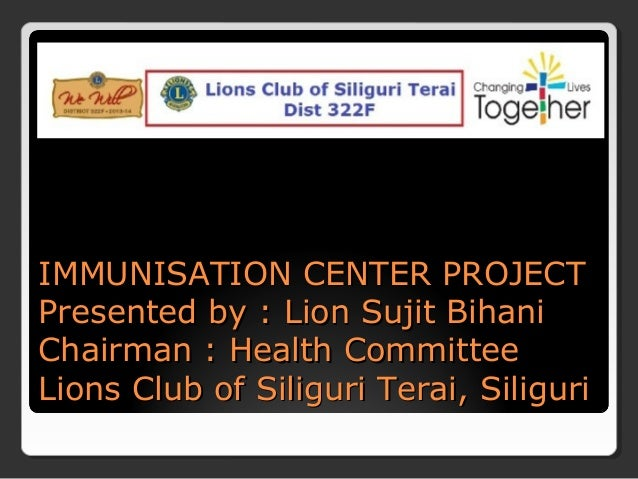 IMMUNISATION CENTER PROJECTIMMUNISATION CENTER PROJECT Presented by : Lion Sujit BihaniPresented by : Lion Sujit Bihani Ch...