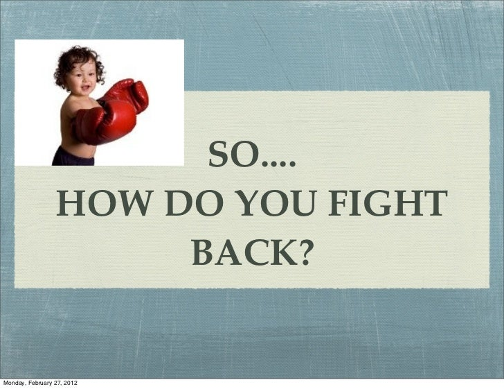 SO....                 HOW DO YOU FIGHT                      BACK?Monday, February 27, 2012