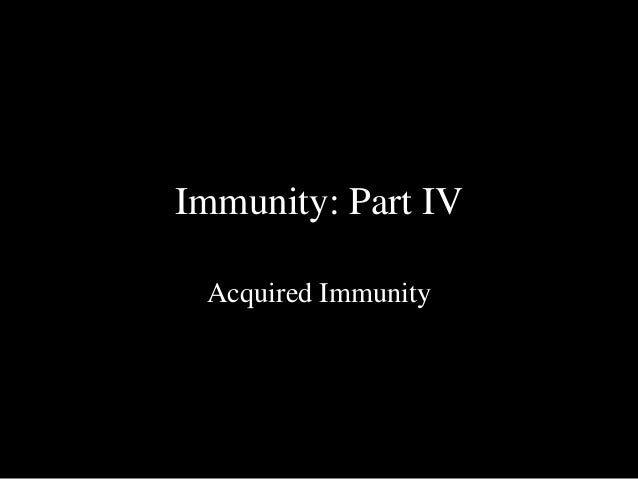 Immunity: Part IV  Acquired Immunity