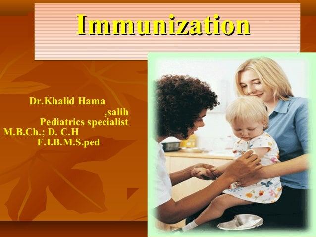 Immunization    Dr.Khalid Hama                     ,salih      Pediatrics specialistM.B.Ch.; D. C.H      F.I.B.M.S.ped