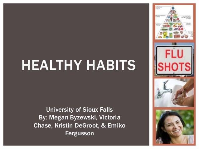 HEALTHY HABITS University of Sioux Falls By: Megan Byzewski, Victoria Chase, Kristin DeGroot, & Emiko Fergusson