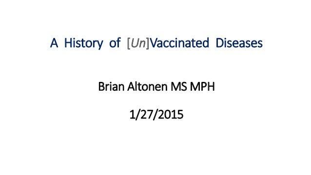 A History of [Un]Vaccinated Diseases Brian Altonen MS MPH 1/27/2015