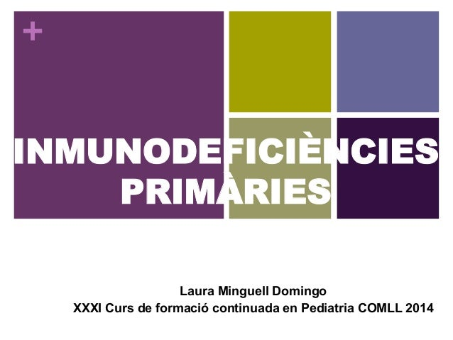 + INMUNODEFICIÈNCIES PRIMÀRIES Laura Minguell Domingo XXXI Curs de formació continuada en Pediatria COMLL 2014