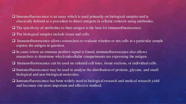  Immunofluorescence is an assay which is used primarily on biological samples and is classically defined as a procedure t...