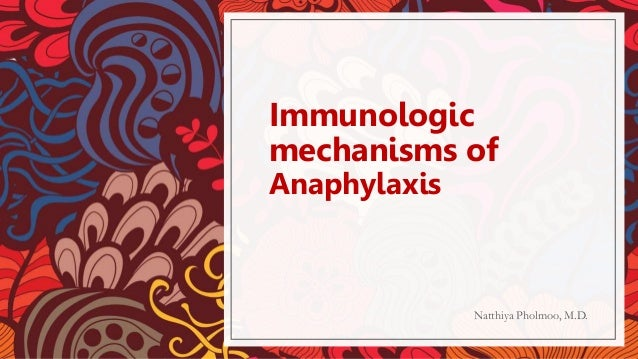 Immunologic mechanisms of Anaphylaxis Natthiya Pholmoo, M.D.