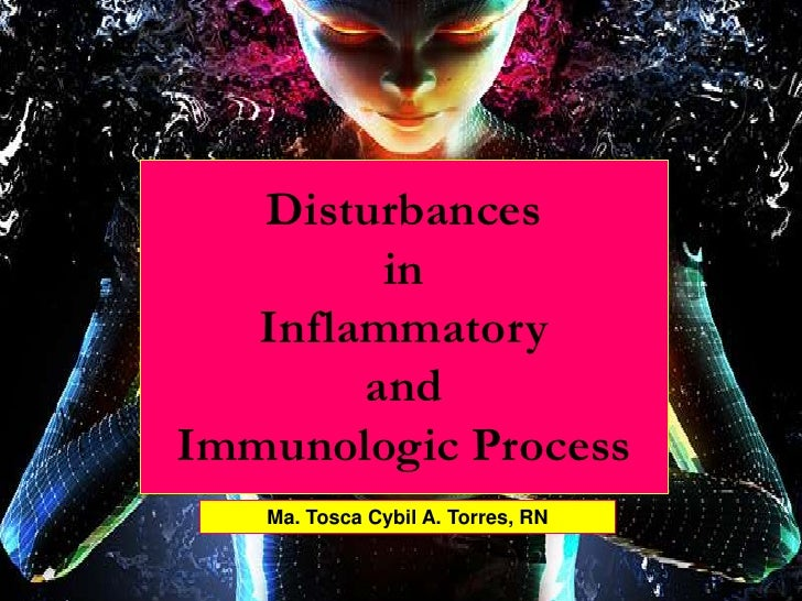 Disturbances          in    Inflammatory         and Immunologic Process    Ma. Tosca Cybil A. Torres, RN