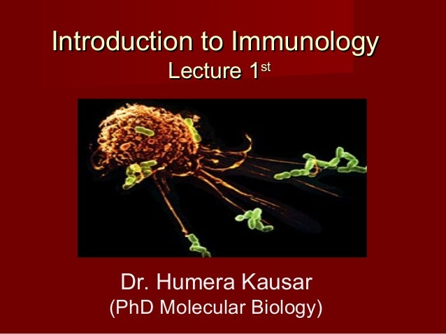 Introduction to ImmunologyIntroduction to Immunology Lecture 1Lecture 1stst Dr. Humera Kausar (PhD Molecular Biology)